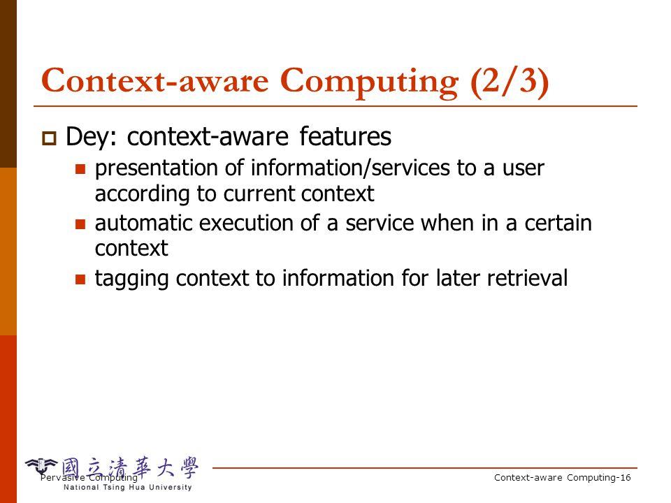 Pervasive ComputingContext-aware Computing-16 Context-aware Computing (2/3) Dey: context-aware features presentation of information/services to a user