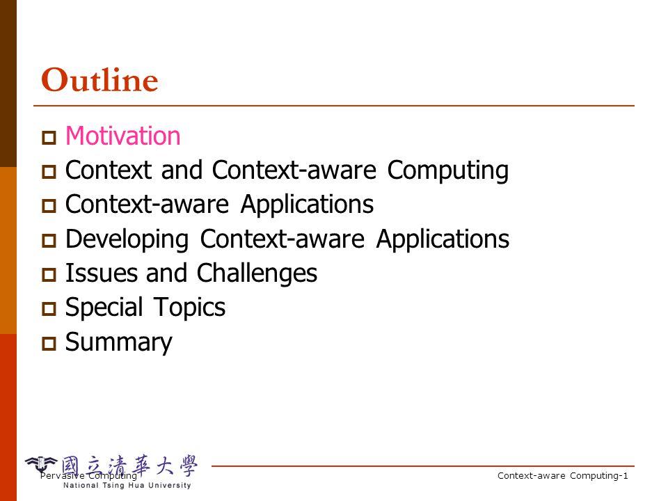 Pervasive ComputingContext-aware Computing-1 Outline Motivation Context and Context-aware Computing Context-aware Applications Developing Context-awar