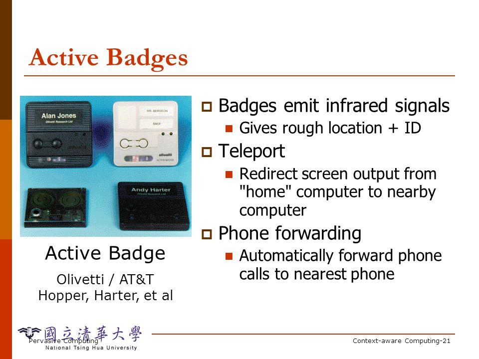 Pervasive ComputingContext-aware Computing-21 Active Badges Active Badge Olivetti / AT&T Hopper, Harter, et al Badges emit infrared signals Gives roug