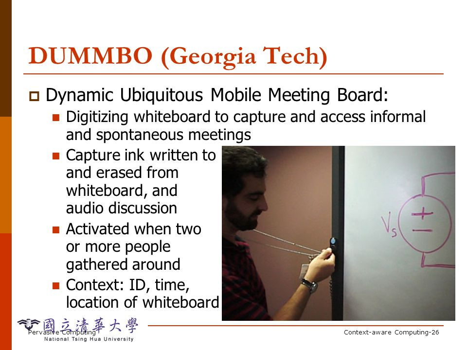 Pervasive ComputingContext-aware Computing-26 DUMMBO (Georgia Tech) Dynamic Ubiquitous Mobile Meeting Board: Digitizing whiteboard to capture and access informal and spontaneous meetings Capture ink written to and erased from whiteboard, and audio discussion Activated when two or more people gathered around Context: ID, time, location of whiteboard