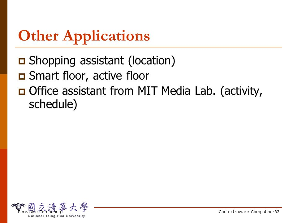 Pervasive ComputingContext-aware Computing-33 Other Applications Shopping assistant (location) Smart floor, active floor Office assistant from MIT Med