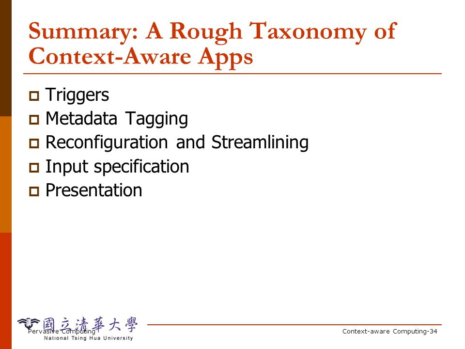 Pervasive ComputingContext-aware Computing-34 Summary: A Rough Taxonomy of Context-Aware Apps Triggers Metadata Tagging Reconfiguration and Streamlini