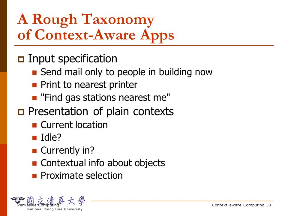 Pervasive ComputingContext-aware Computing-38 A Rough Taxonomy of Context-Aware Apps Input specification Send mail only to people in building now Prin