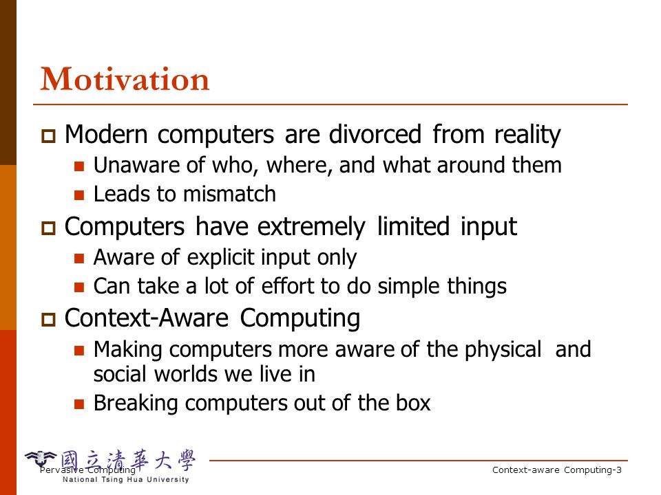 Pervasive ComputingContext-aware Computing-3 Motivation Modern computers are divorced from reality Unaware of who, where, and what around them Leads to mismatch Computers have extremely limited input Aware of explicit input only Can take a lot of effort to do simple things Context-Aware Computing Making computers more aware of the physical and social worlds we live in Breaking computers out of the box