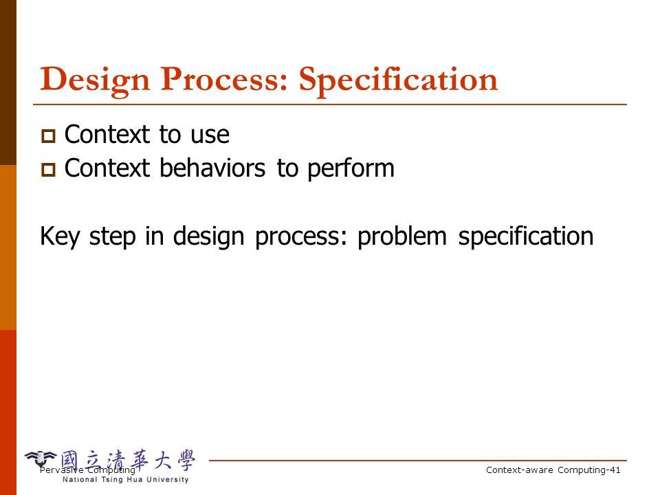 Pervasive ComputingContext-aware Computing-41 Design Process: Specification Context to use Context behaviors to perform Key step in design process: pr