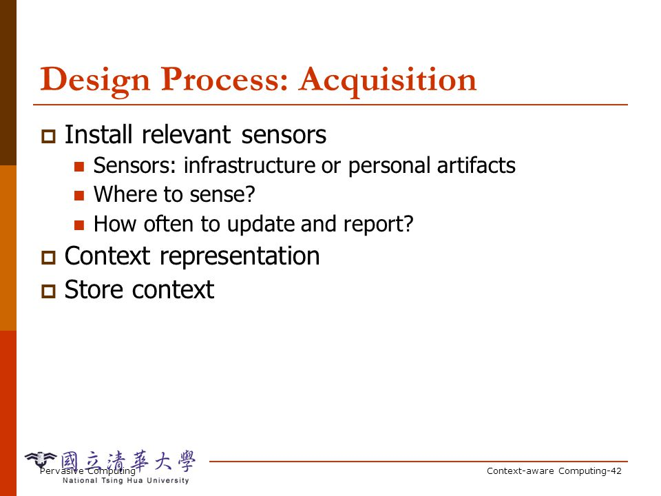 Pervasive ComputingContext-aware Computing-42 Design Process: Acquisition Install relevant sensors Sensors: infrastructure or personal artifacts Where to sense.