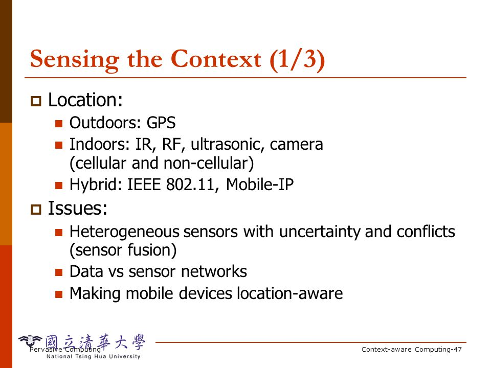 Pervasive ComputingContext-aware Computing-47 Sensing the Context (1/3) Location: Outdoors: GPS Indoors: IR, RF, ultrasonic, camera (cellular and non-cellular) Hybrid: IEEE 802.11, Mobile-IP Issues: Heterogeneous sensors with uncertainty and conflicts (sensor fusion) Data vs sensor networks Making mobile devices location-aware