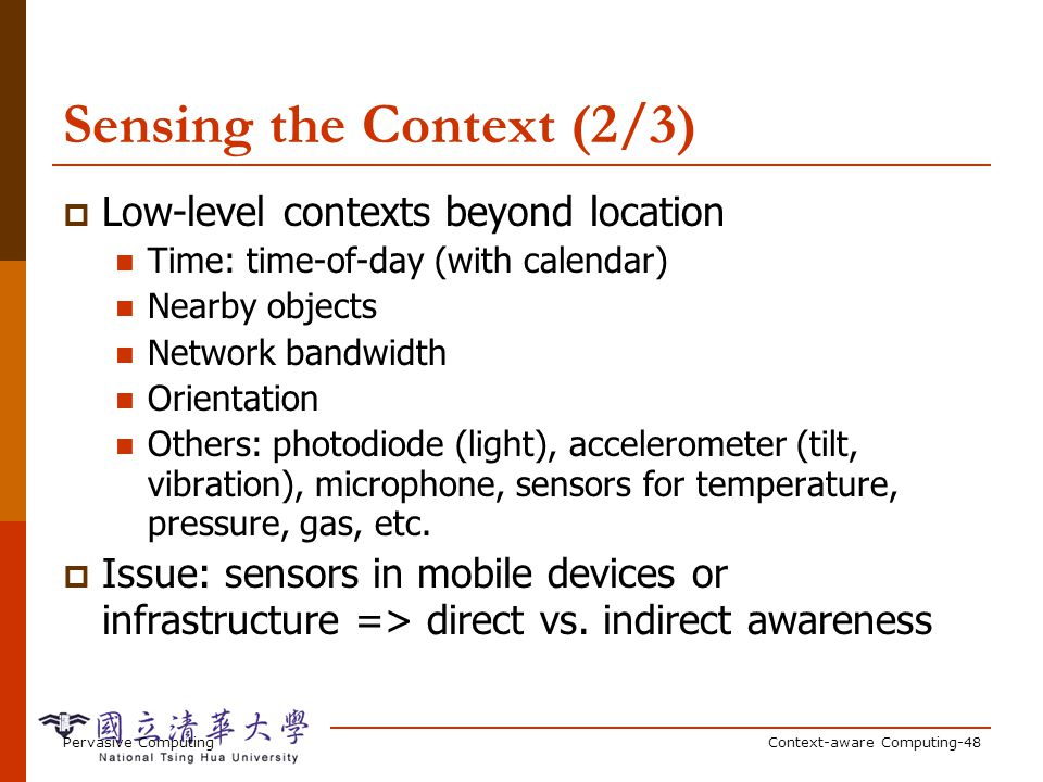 Pervasive ComputingContext-aware Computing-48 Sensing the Context (2/3) Low-level contexts beyond location Time: time-of-day (with calendar) Nearby ob