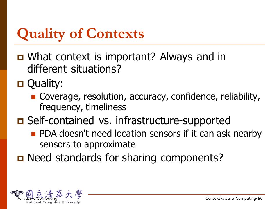 Pervasive ComputingContext-aware Computing-50 Quality of Contexts What context is important? Always and in different situations? Quality: Coverage, re