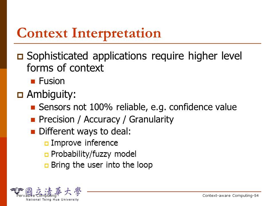 Pervasive ComputingContext-aware Computing-54 Context Interpretation Sophisticated applications require higher level forms of context Fusion Ambiguity