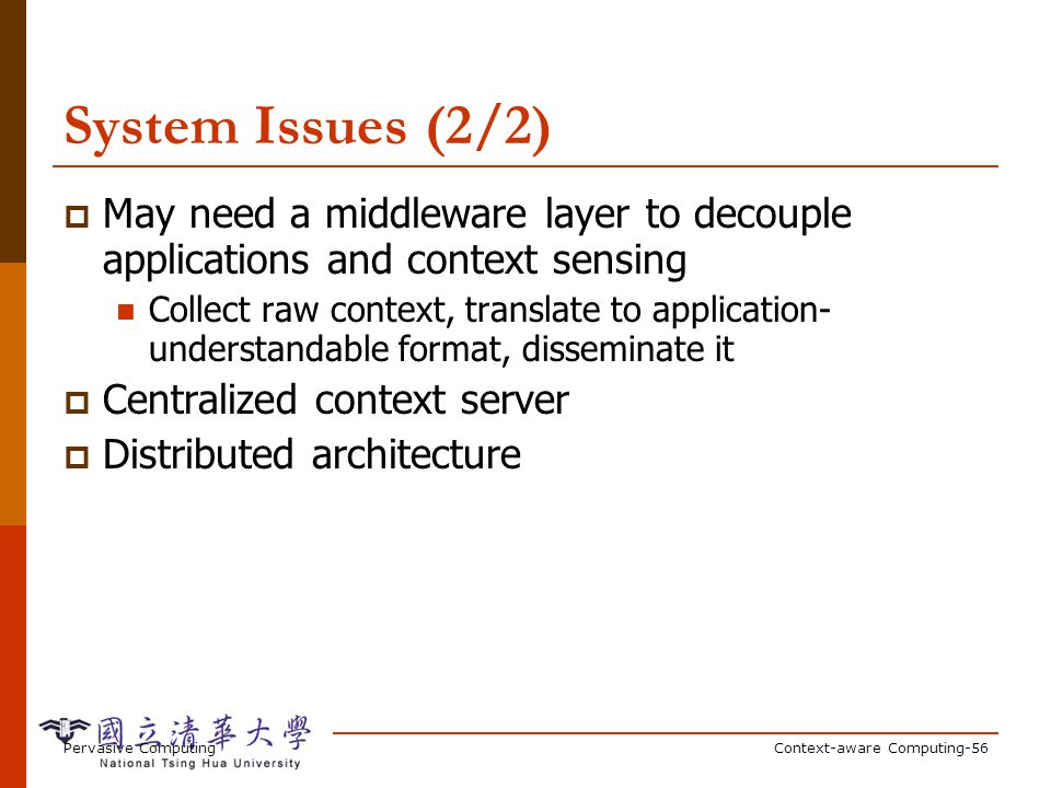 Pervasive ComputingContext-aware Computing-56 System Issues (2/2) May need a middleware layer to decouple applications and context sensing Collect raw