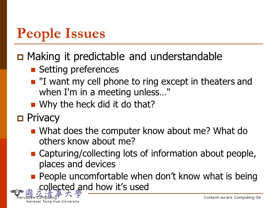 Pervasive ComputingContext-aware Computing-59 People Issues Making it predictable and understandable Setting preferences