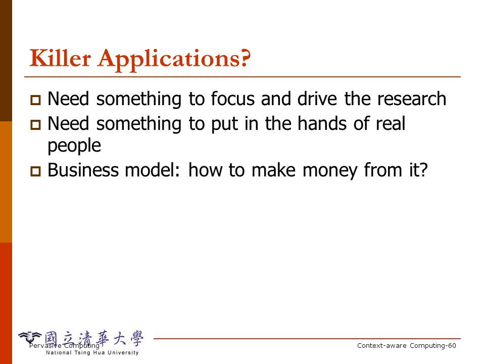 Pervasive ComputingContext-aware Computing-60 Killer Applications? Need something to focus and drive the research Need something to put in the hands o