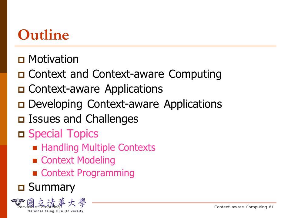 Pervasive ComputingContext-aware Computing-61 Outline Motivation Context and Context-aware Computing Context-aware Applications Developing Context-awa