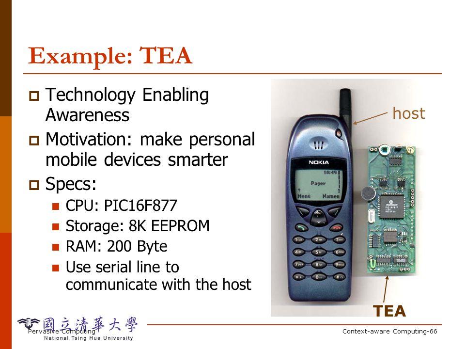 Pervasive ComputingContext-aware Computing-66 TEA host Example: TEA Technology Enabling Awareness Motivation: make personal mobile devices smarter Spe