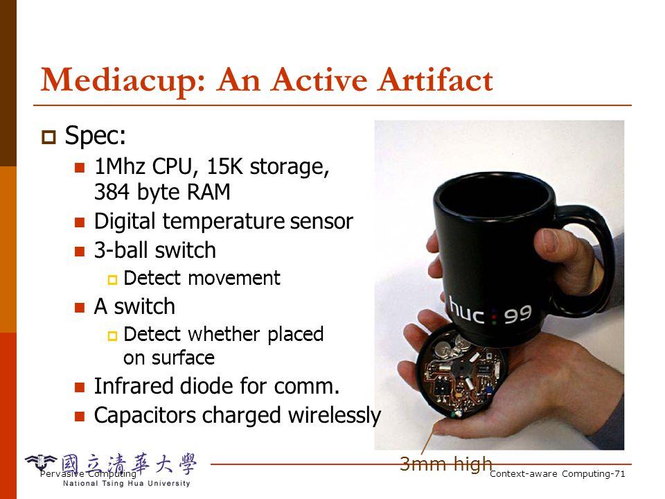 Pervasive ComputingContext-aware Computing-71 3mm high Mediacup: An Active Artifact Spec: 1Mhz CPU, 15K storage, 384 byte RAM Digital temperature sens