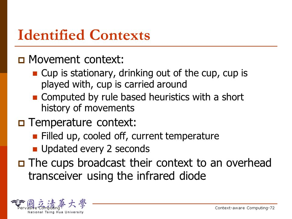 Pervasive ComputingContext-aware Computing-72 Identified Contexts Movement context: Cup is stationary, drinking out of the cup, cup is played with, cu