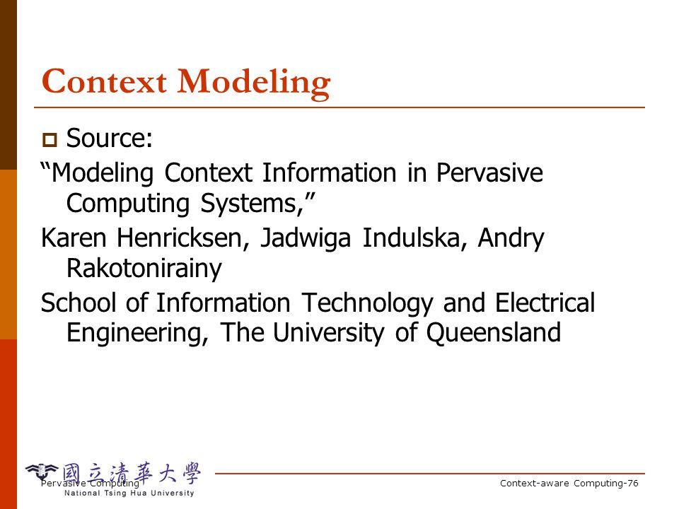 Pervasive ComputingContext-aware Computing-76 Context Modeling Source: Modeling Context Information in Pervasive Computing Systems, Karen Henricksen,