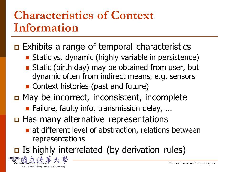 Pervasive ComputingContext-aware Computing-77 Characteristics of Context Information Exhibits a range of temporal characteristics Static vs. dynamic (