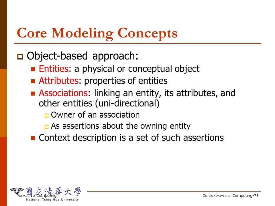 Pervasive ComputingContext-aware Computing-78 Core Modeling Concepts Object-based approach: Entities: a physical or conceptual object Attributes: prop