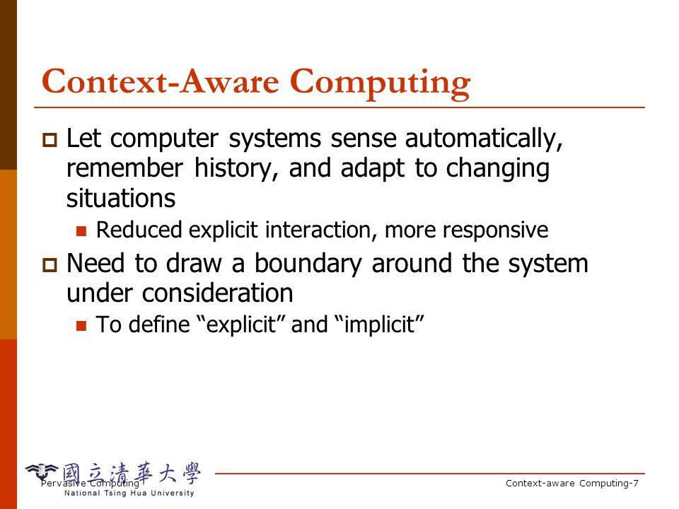Pervasive ComputingContext-aware Computing-7 Context-Aware Computing Let computer systems sense automatically, remember history, and adapt to changing