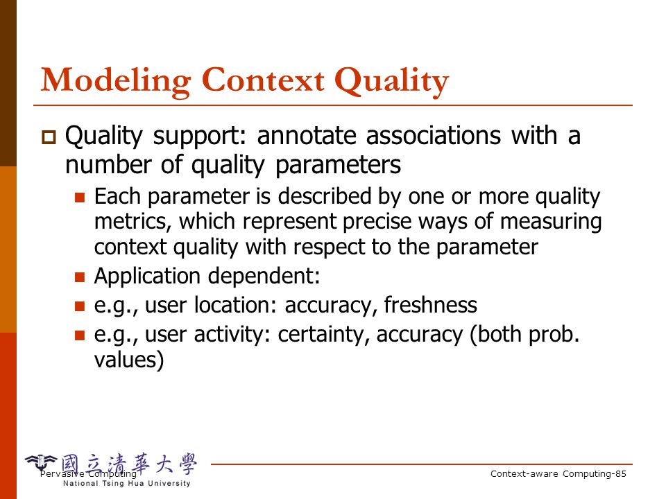 Pervasive ComputingContext-aware Computing-85 Modeling Context Quality Quality support: annotate associations with a number of quality parameters Each