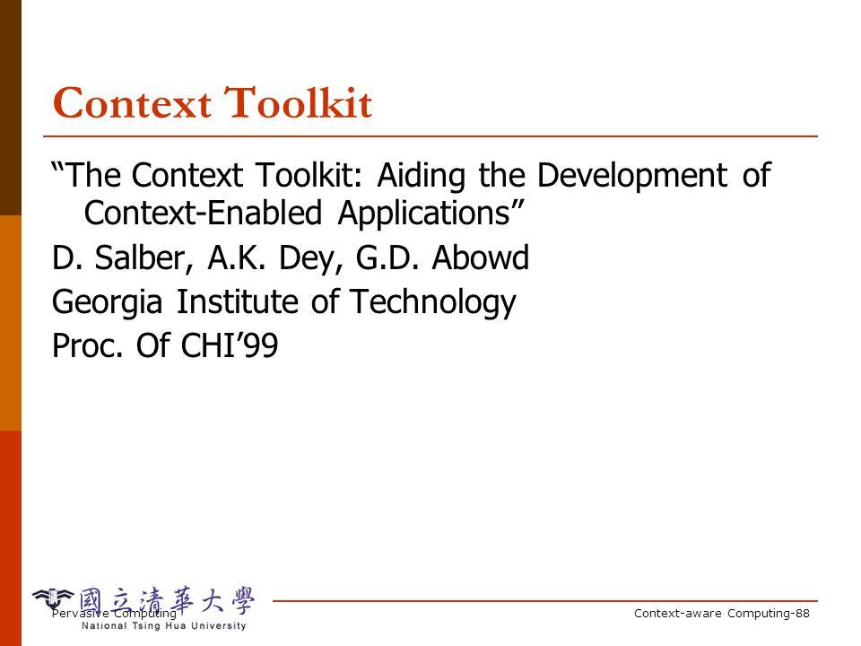 Pervasive ComputingContext-aware Computing-88 Context Toolkit The Context Toolkit: Aiding the Development of Context-Enabled Applications D. Salber, A