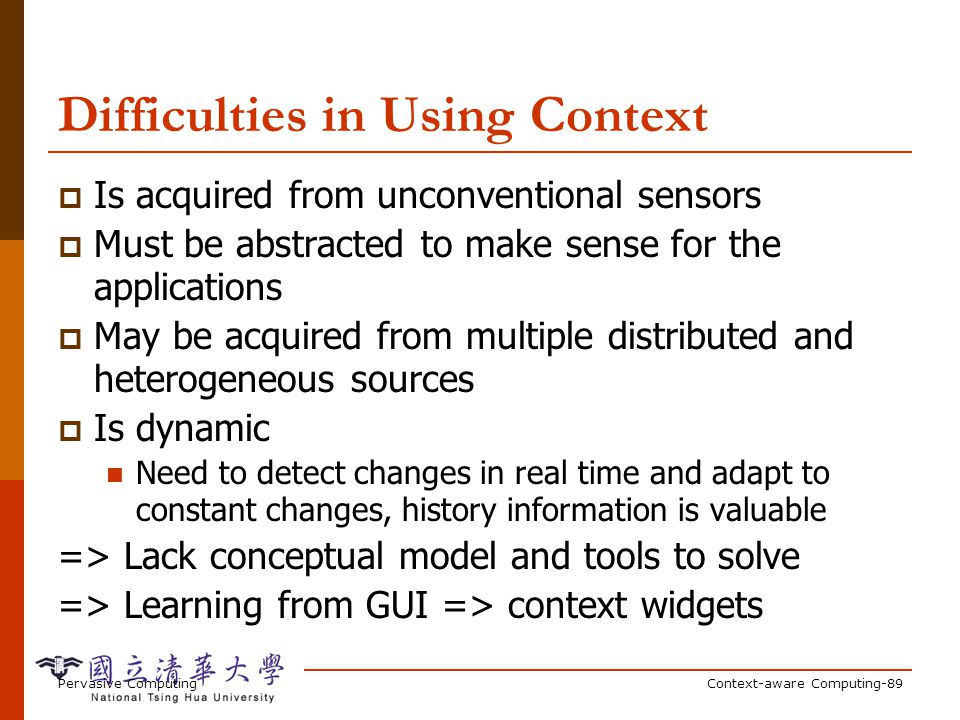 Pervasive ComputingContext-aware Computing-89 Difficulties in Using Context Is acquired from unconventional sensors Must be abstracted to make sense for the applications May be acquired from multiple distributed and heterogeneous sources Is dynamic Need to detect changes in real time and adapt to constant changes, history information is valuable => Lack conceptual model and tools to solve => Learning from GUI => context widgets