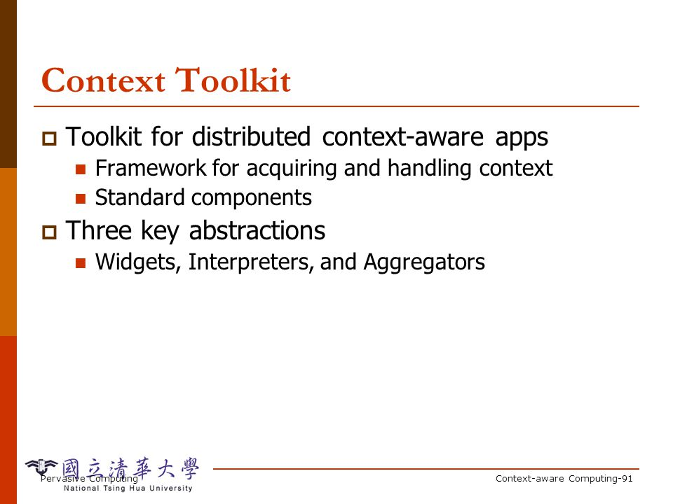 Pervasive ComputingContext-aware Computing-91 Context Toolkit Toolkit for distributed context-aware apps Framework for acquiring and handling context Standard components Three key abstractions Widgets, Interpreters, and Aggregators