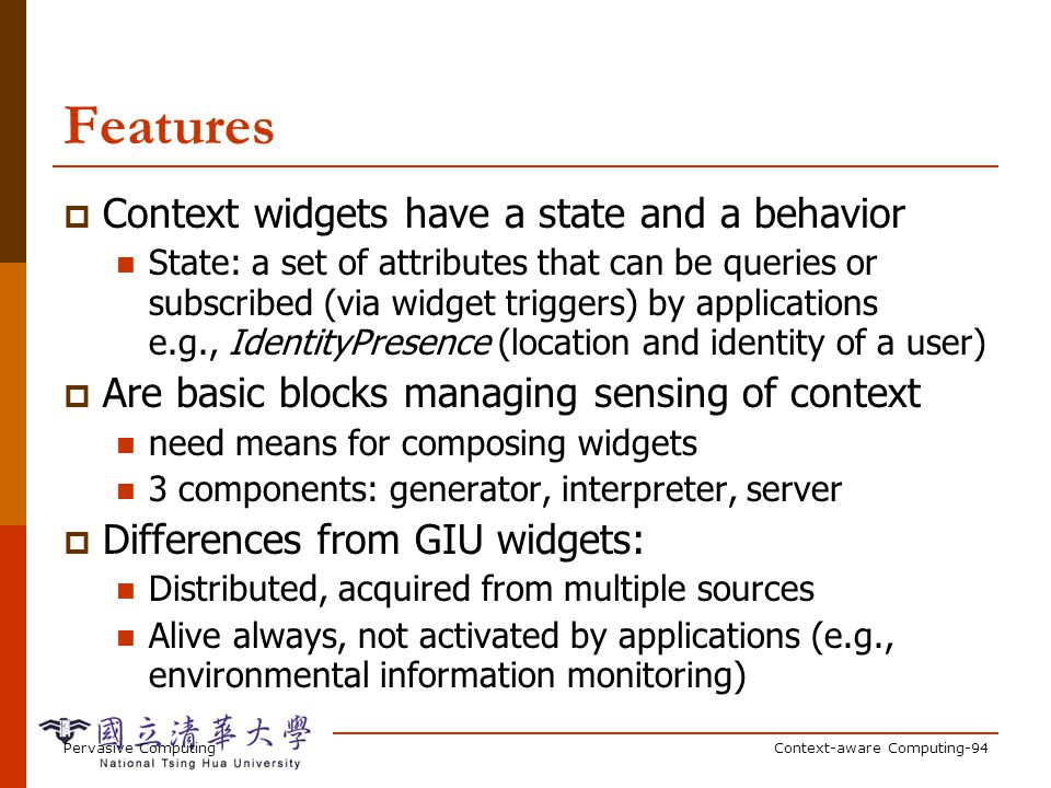 Pervasive ComputingContext-aware Computing-94 Features Context widgets have a state and a behavior State: a set of attributes that can be queries or subscribed (via widget triggers) by applications e.g., IdentityPresence (location and identity of a user) Are basic blocks managing sensing of context need means for composing widgets 3 components: generator, interpreter, server Differences from GIU widgets: Distributed, acquired from multiple sources Alive always, not activated by applications (e.g., environmental information monitoring)
