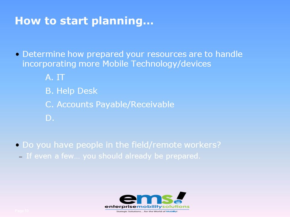 Page 10 How to start planning… Determine how prepared your resources are to handle incorporating more Mobile Technology/devices A. IT B. Help Desk C.