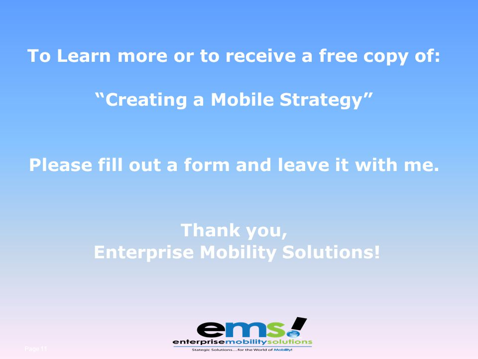 Page 11 To Learn more or to receive a free copy of: Creating a Mobile Strategy Please fill out a form and leave it with me. Thank you, Enterprise Mobi
