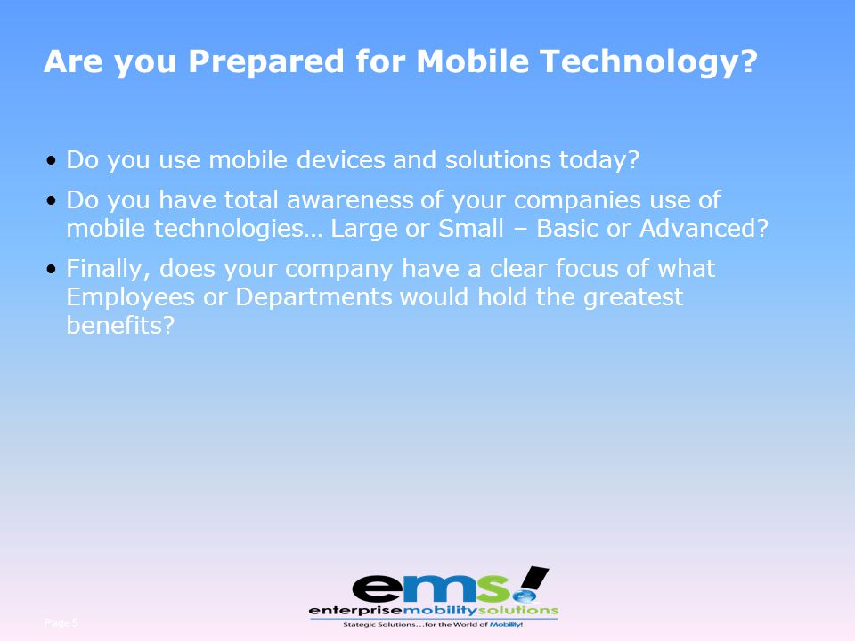 Page 5 Are you Prepared for Mobile Technology? Do you use mobile devices and solutions today? Do you have total awareness of your companies use of mob