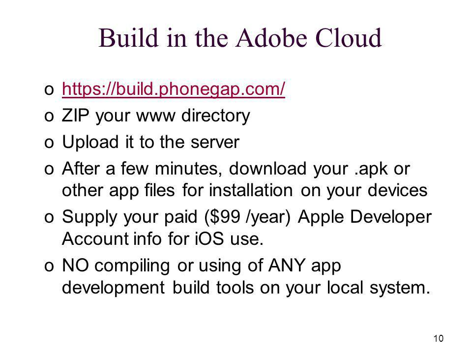 10 Build in the Adobe Cloud ohttps://build.phonegap.com/https://build.phonegap.com/ oZIP your www directory oUpload it to the server oAfter a few minutes, download your.apk or other app files for installation on your devices oSupply your paid ($99 /year) Apple Developer Account info for iOS use.