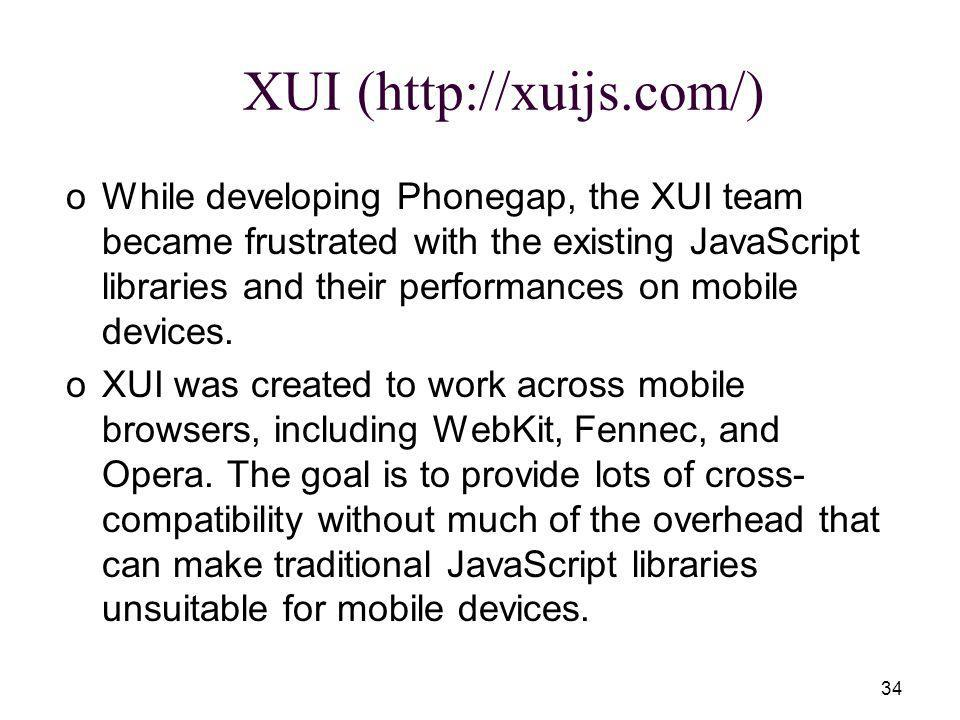 34 XUI (http://xuijs.com/) oWhile developing Phonegap, the XUI team became frustrated with the existing JavaScript libraries and their performances on mobile devices.