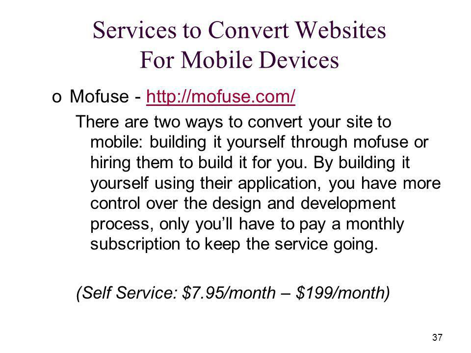 37 oMofuse - http://mofuse.com/http://mofuse.com/ There are two ways to convert your site to mobile: building it yourself through mofuse or hiring them to build it for you.
