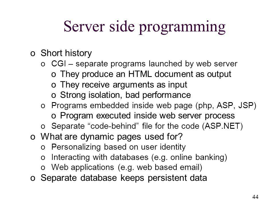 44 Server side programming oShort history oCGI – separate programs launched by web server oThey produce an HTML document as output oThey receive arguments as input oStrong isolation, bad performance oPrograms embedded inside web page (php, ASP, JSP) oProgram executed inside web server process oSeparate code-behind file for the code (ASP.NET) oWhat are dynamic pages used for.