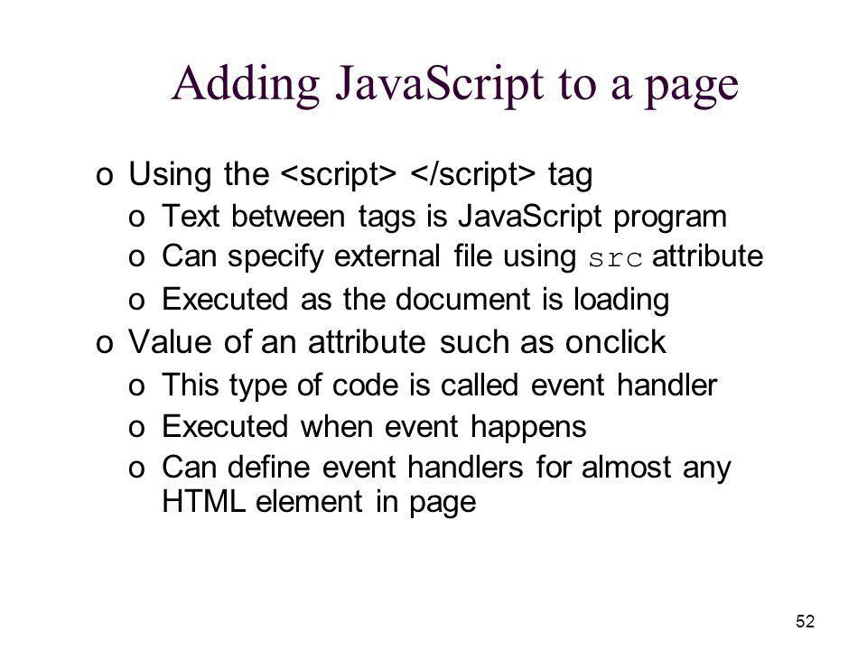 52 Adding JavaScript to a page oUsing the tag oText between tags is JavaScript program oCan specify external file using src attribute oExecuted as the document is loading oValue of an attribute such as onclick oThis type of code is called event handler oExecuted when event happens oCan define event handlers for almost any HTML element in page