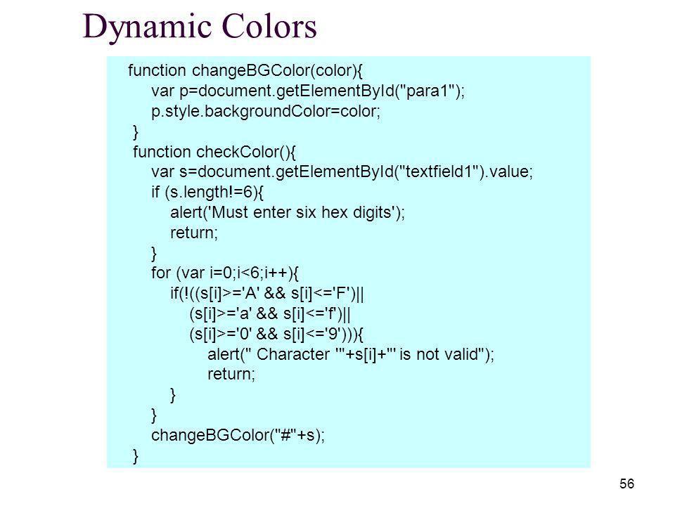 56 Dynamic Colors function changeBGColor(color){ var p=document.getElementById( para1 ); p.style.backgroundColor=color; } function checkColor(){ var s=document.getElementById( textfield1 ).value; if (s.length!=6){ alert( Must enter six hex digits ); return; } for (var i=0;i<6;i++){ if(!((s[i]>= A && s[i]<= F )|| (s[i]>= a && s[i]<= f )|| (s[i]>= 0 && s[i]<= 9 ))){ alert( Character +s[i]+ is not valid ); return; } changeBGColor( # +s); }
