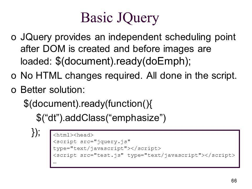 66 Basic JQuery oJQuery provides an independent scheduling point after DOM is created and before images are loaded: $(document).ready(doEmph); oNo HTML changes required.