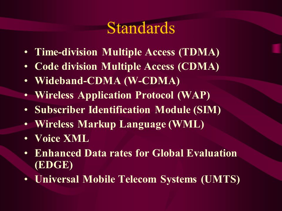 Standards Time-division Multiple Access (TDMA) Code division Multiple Access (CDMA) Wideband-CDMA (W-CDMA) Wireless Application Protocol (WAP) Subscriber Identification Module (SIM) Wireless Markup Language (WML) Voice XML Enhanced Data rates for Global Evaluation (EDGE) Universal Mobile Telecom Systems (UMTS)