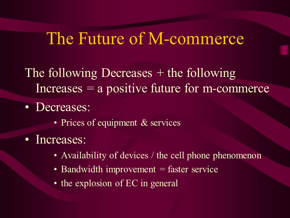 The Future of M-commerce The following Decreases + the following Increases = a positive future for m-commerce Decreases: Prices of equipment & services Increases: Availability of devices / the cell phone phenomenon Bandwidth improvement = faster service the explosion of EC in general