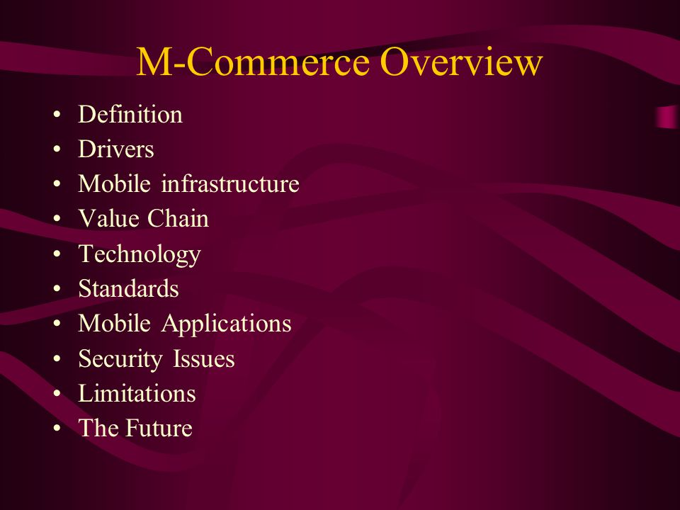 M-Commerce Overview Definition Drivers Mobile infrastructure Value Chain Technology Standards Mobile Applications Security Issues Limitations The Future