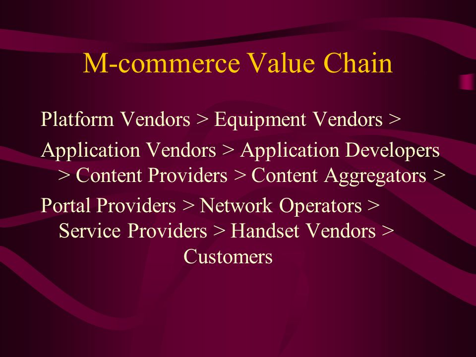 M-commerce Value Chain Platform Vendors > Equipment Vendors > Application Vendors > Application Developers > Content Providers > Content Aggregators > Portal Providers > Network Operators > Service Providers > Handset Vendors > Customers