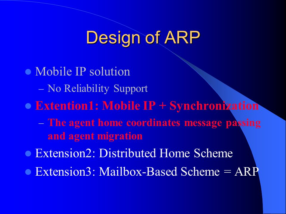 Design of ARP Mobile IP solution – No Reliability Support Extention1: Mobile IP + Synchronization – The agent home coordinates message passing and agent migration Extension2: Distributed Home Scheme Extension3: Mailbox-Based Scheme = ARP