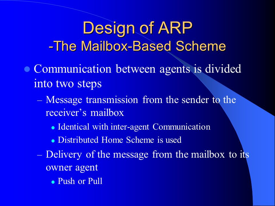 Design of ARP -The Mailbox-Based Scheme Communication between agents is divided into two steps – Message transmission from the sender to the receivers mailbox Identical with inter-agent Communication Distributed Home Scheme is used – Delivery of the message from the mailbox to its owner agent Push or Pull