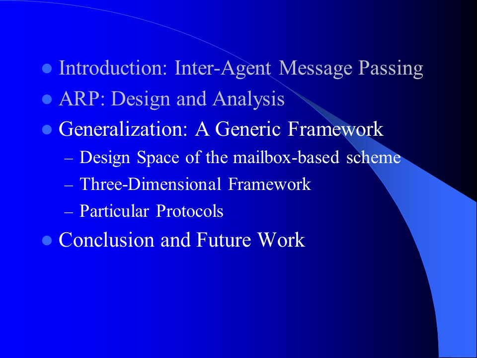 Introduction: Inter-Agent Message Passing ARP: Design and Analysis Generalization: A Generic Framework – Design Space of the mailbox-based scheme – Three-Dimensional Framework – Particular Protocols Conclusion and Future Work