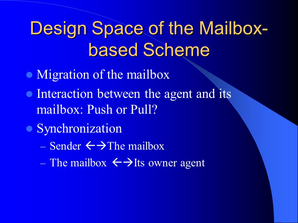 Design Space of the Mailbox- based Scheme Migration of the mailbox Interaction between the agent and its mailbox: Push or Pull.