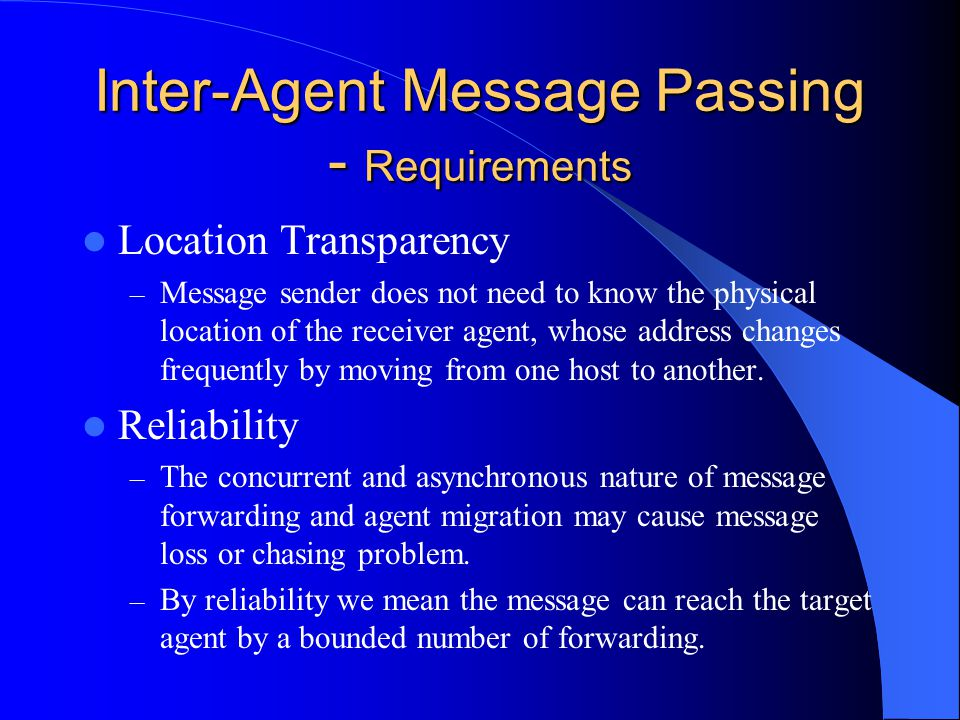 Inter-Agent Message Passing - Requirements Location Transparency – Message sender does not need to know the physical location of the receiver agent, whose address changes frequently by moving from one host to another.