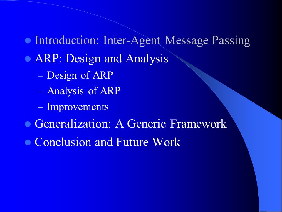 Introduction: Inter-Agent Message Passing ARP: Design and Analysis – Design of ARP – Analysis of ARP – Improvements Generalization: A Generic Framework Conclusion and Future Work